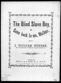 The Blind slave boy, or Come back to me, mother [sheet music]