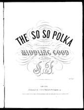 The  so so, or, middling good polka
